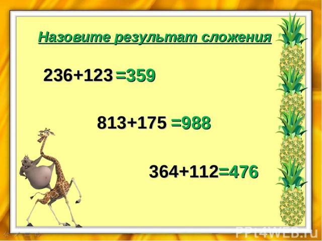 Назовите результат сложения 236+123 =359 813+175 =988 364+112 =476