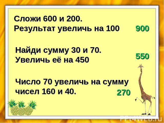 Сложи 600 и 200. Результат увеличь на 100 900 Найди сумму 30 и 70. Увеличь её на 450 550 Число 70 увеличь на сумму чисел 160 и 40. 270