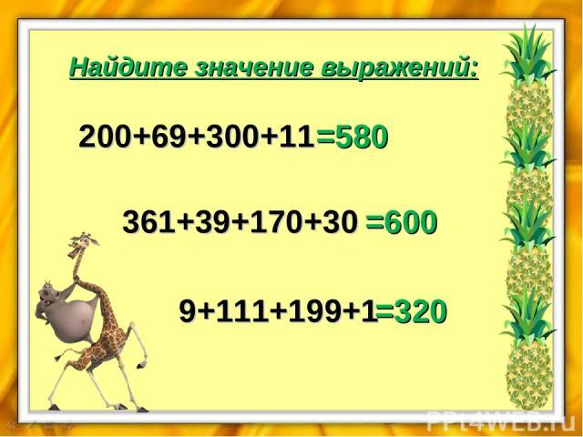 Найдите значение выражений: 200+69+300+11 =580 361+39+170+30 =600 9+111+199+1 =320