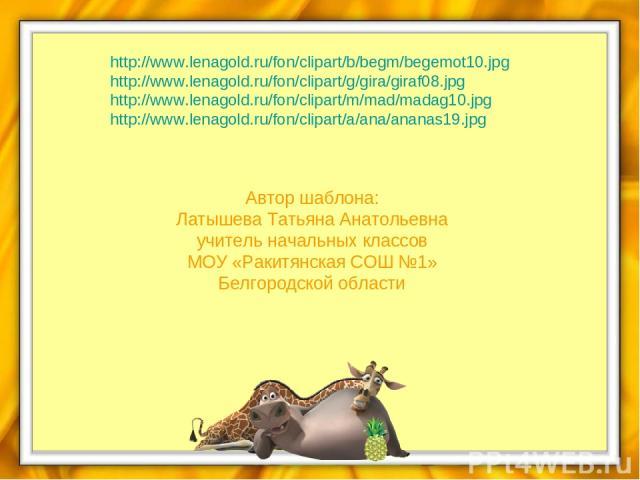 http://www.lenagold.ru/fon/clipart/b/begm/begemot10.jpg http://www.lenagold.ru/fon/clipart/g/gira/giraf08.jpg http://www.lenagold.ru/fon/clipart/m/mad/madag10.jpg http://www.lenagold.ru/fon/clipart/a/ana/ananas19.jpg Автор шаблона: Латышева Татьяна …
