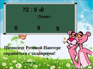 72 : 9 = Ответ: 8 9 8 6 Помогите Розовой Пантере справиться с заданиями!