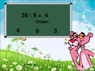 36 : 9 = Ответ: 6 3 4 4