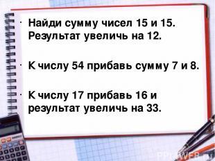Найди сумму чисел 15 и 15. Результат увеличь на 12. К числу 54 прибавь сумму 7 и