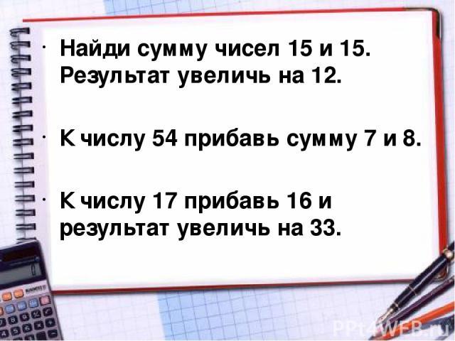 Найди сумму чисел 15 и 15. Результат увеличь на 12. К числу 54 прибавь сумму 7 и 8. К числу 17 прибавь 16 и результат увеличь на 33.