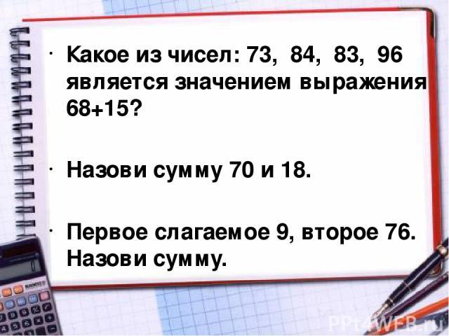 Какое из чисел: 73, 84, 83, 96 является значением выражения 68+15? Назови сумму 70 и 18. Первое слагаемое 9, второе 76. Назови сумму.