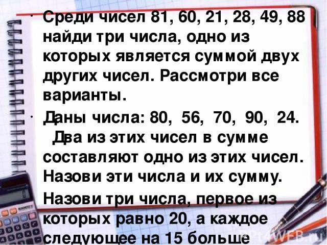 Среди чисел 81, 60, 21, 28, 49, 88 найди три числа, одно из которых является суммой двух других чисел. Рассмотри все варианты. Даны числа: 80, 56, 70, 90, 24. Два из этих чисел в сумме составляют одно из этих чисел. Назови эти числа и их сумму. Назо…