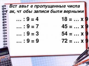 Вставьте пропущенные числа так, чтобы записи были верными … : 9 = 4 18 = … х 9 …