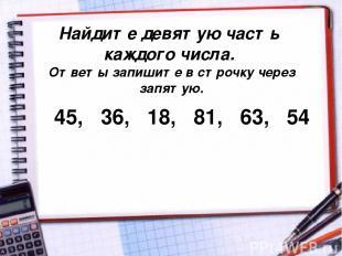 Найдите девятую часть каждого числа. Ответы запишите в строчку через запятую. 45