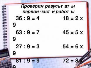 Проверим результаты первой части работы 36 : 9 = 4 18 = 2 х 9 63 : 9 = 7 45 = 5