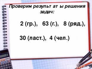 Проверим результаты решения задач: 2 (гр.), 63 (г.), 8 (ряд.), 30 (ласт.), 4 (че