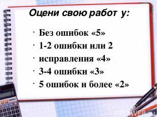 Оцени свою работу: Без ошибок «5» 1-2 ошибки или 2 исправления «4» 3-4 ошибки «3