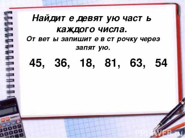 Найдите девятую часть каждого числа. Ответы запишите в строчку через запятую. 45, 36, 18, 81, 63, 54