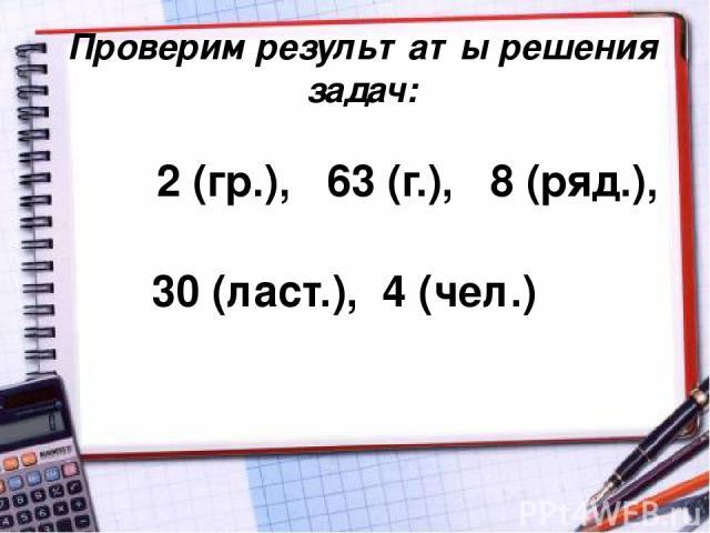 Проверим результаты решения задач: 2 (гр.), 63 (г.), 8 (ряд.), 30 (ласт.), 4 (чел.)