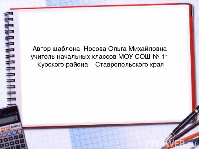 Автор шаблона Носова Ольга Михайловна учитель начальных классов МОУ СОШ № 11 Курского района Ставропольского края