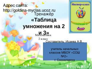 Тренажёр «Таблица умножения на 2 и 3» Адрес сайта: http://goldina-myclas.ucoz.ru