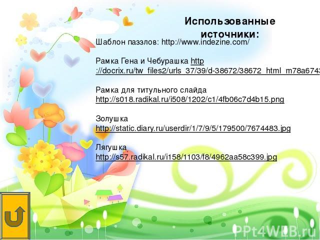 Шаблон паззлов: http://www.indezine.com/ Рамка Гена и Чебурашка http://docrix.ru/tw_files2/urls_37/39/d-38672/38672_html_m78a67436.jpg Рамка для титульного слайда http://s018.radikal.ru/i508/1202/c1/4fb06c7d4b15.png Золушка http://static.diary.ru/us…