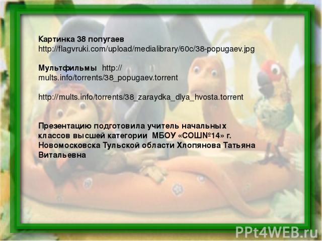 Картинка 38 попугаев http://flagvruki.com/upload/medialibrary/60c/38-popugaev.jpg Мультфильмы http://mults.info/torrents/38_popugaev.torrent http://mults.info/torrents/38_zaraydka_dlya_hvosta.torrent Презентацию подготовила учитель начальных классов…