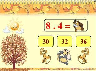 8 . 4 = 32 36 30 Лазарева Лидия Андреевна, учитель начальных классов, Рижская ос