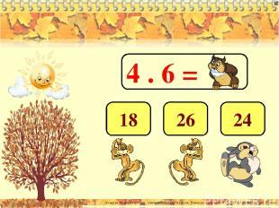 4 . 6 = 24 26 18 Лазарева Лидия Андреевна, учитель начальных классов, Рижская ос