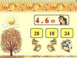 4 . 6 = 24 18 28 Лазарева Лидия Андреевна, учитель начальных классов, Рижская ос