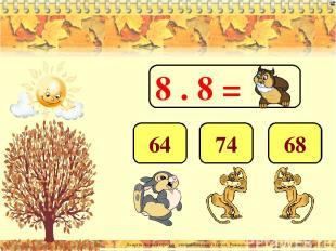 8 . 8 = 64 74 68 Лазарева Лидия Андреевна, учитель начальных классов, Рижская ос