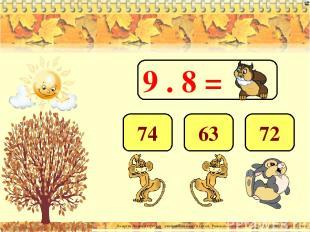 9 . 8 = 72 63 74 Лазарева Лидия Андреевна, учитель начальных классов, Рижская ос
