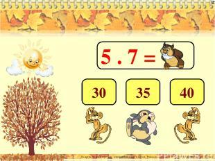 5 . 7 = 35 40 30 Лазарева Лидия Андреевна, учитель начальных классов, Рижская ос