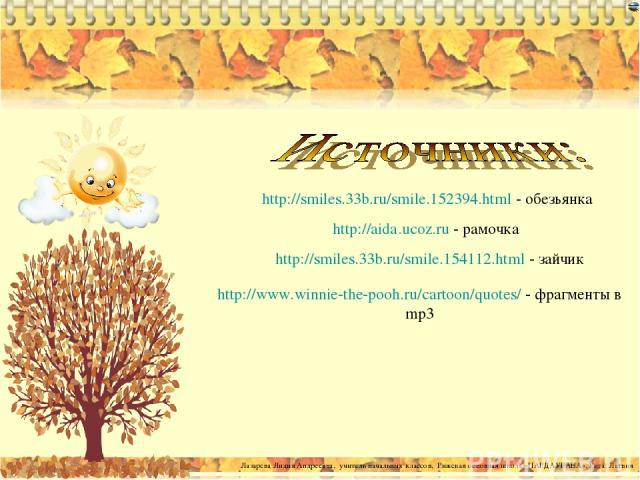 http://smiles.33b.ru/smile.152394.html - обезьянка http://aida.ucoz.ru - рамочка http://smiles.33b.ru/smile.154112.html - зайчик http://www.winnie-the-pooh.ru/cartoon/quotes/ - фрагменты в mp3 Лазарева Лидия Андреевна, учитель начальных классов, Риж…