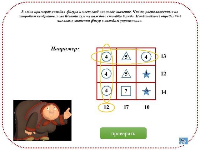 В этих примерах каждая фигура имеет своё числовое значение. Числа, расположенные по сторонам квадратов, показывают сумму каждого столбца и ряда. Попытайтесь определить числовые значения фигур в каждом упражнении. 13 12 14 12 17 10 Например: 4 4 4 4 …