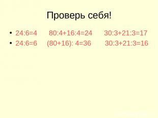 Проверь себя! 24:6=4 80:4+16:4=24 30:3+21:3=17 24:6=6 (80+16): 4=36 30:3+21:3=16