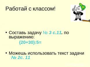 Работай с классом! Составь задачу № 3 с.11. по выражению: (20+30):5= Можешь испо