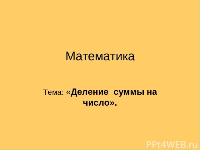 Математика Тема: «Деление суммы на число».
