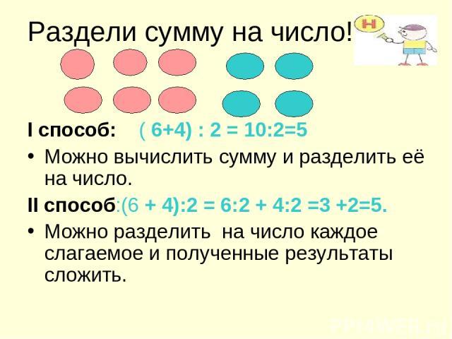 Раздели сумму на число! I способ: ( 6+4) : 2 = 10:2=5 Можно вычислить сумму и разделить её на число. II способ:(6 + 4):2 = 6:2 + 4:2 =3 +2=5. Можно разделить на число каждое слагаемое и полученные результаты сложить.
