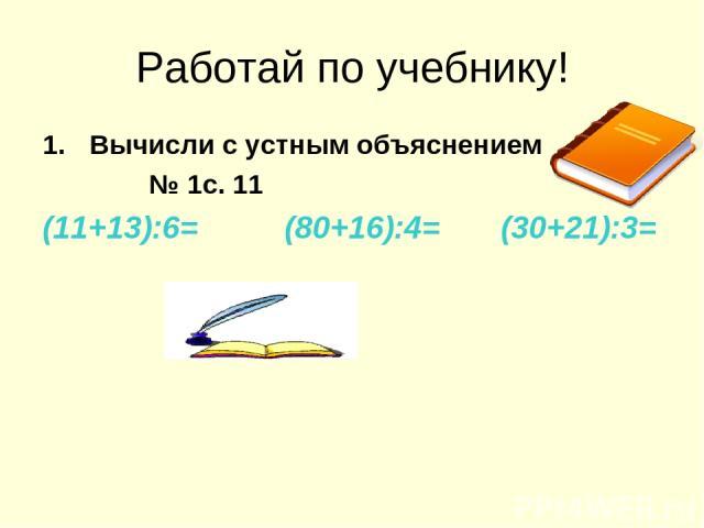 Работай по учебнику! Вычисли с устным объяснением № 1с. 11 (11+13):6= (80+16):4= (30+21):3=