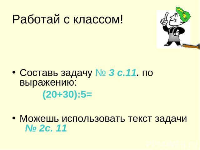 Работай с классом! Составь задачу № 3 с.11. по выражению: (20+30):5= Можешь использовать текст задачи № 2с. 11