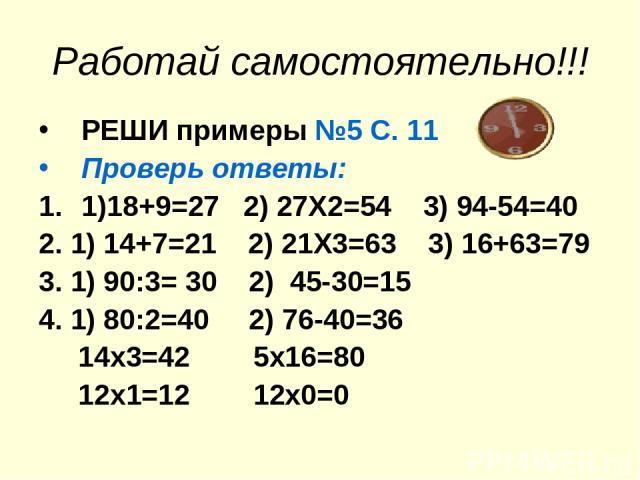 Работай самостоятельно!!! РЕШИ примеры №5 С. 11 Проверь ответы: 1)18+9=27 2) 27Х2=54 3) 94-54=40 2. 1) 14+7=21 2) 21Х3=63 3) 16+63=79 3. 1) 90:3= 30 2) 45-30=15 4. 1) 80:2=40 2) 76-40=36 14х3=42 5х16=80 12х1=12 12х0=0
