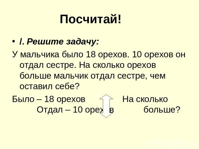 Посчитай! /. Решите задачу: У мальчика было 18 орехов. 10 орехов он отдал сестре. На сколько орехов больше мальчик отдал сестре, чем оставил себе? Было – 18 орехов На сколько Отдал – 10 орехов больше?