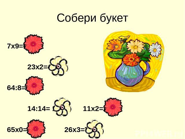 Собери букет 7х9=63 23х2=46 64:8=8 14:14= 1 11х2=22 65х0=0 26х3=78