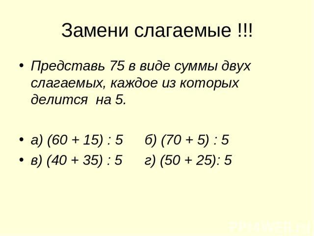 Замени слагаемые !!! Представь 75 в виде суммы двух слагаемых, каждое из которых делится на 5. а) (60 + 15) : 5 б) (70 + 5) : 5 в) (40 + 35) : 5 г) (50 + 25): 5