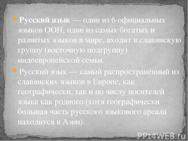 Русский язык — один из 6 официальных языков ООН, один из самых богатых и развитых языков в мире, входит в славянскую группу (восточную подгруппу) индоевропейской семьи. Русский язык— самый распространённый из славянских языков в Европе, как географ…