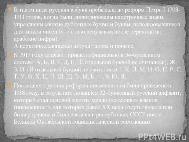 В таком виде русская азбука пребывала до реформ Петра I 1708-1711 годов, когда были ликвидированы надстрочные знаки, упразднены многие дублетные буквы и буквы, использовавшиеся для записи чисел (что стало ненужным после перехода на арабские цифры). …