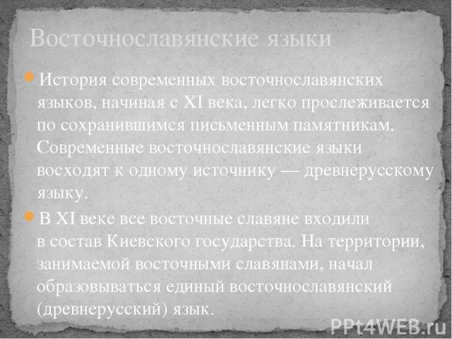 История современных восточнославянских языков, начиная с XI века, легко прослеживается по сохранившимся письменным памятникам. Современные восточнославянские языки восходят к одному источнику — древнерусскому языку. В XI веке все восточные славяне в…
