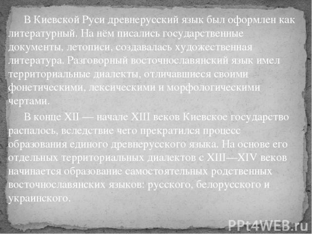 В Киевской Руси древнерусский язык был оформлен как литературный. На нём писались государственные документы, летописи, создавалась художественная литература. Разговорный восточнославянский язык имел территориальные диалекты, отличавшиеся своими фоне…