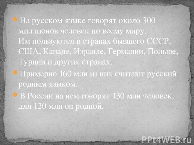 На русском языке говорят около 300 миллионов человек по всему миру. Им пользуются в странах бывшего СССР, США, Канаде, Израиле, Германии, Польше, Турции и других странах. Примерно 160 млн из них считают русский родным языком. В России на нем говорят…