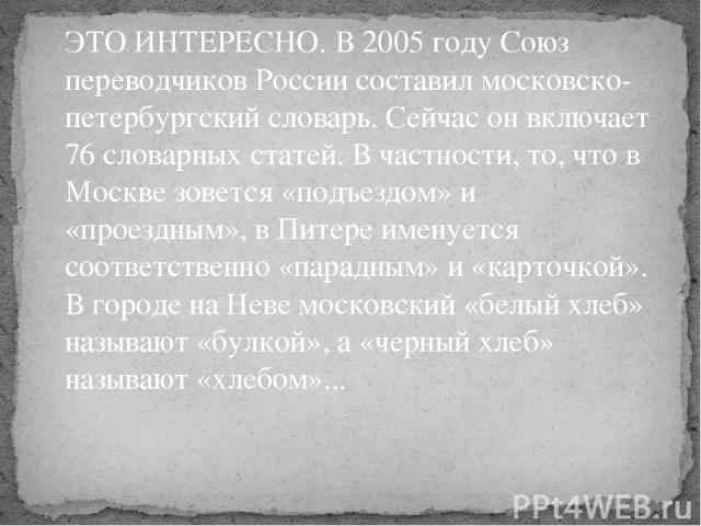 ЭТО ИНТЕРЕСНО. В 2005 году Союз переводчиков России составил московско-петербургский словарь. Сейчас он включает 76 словарных статей. В частности, то, что в Москве зовется «подъездом» и «проездным», в Питере именуется соответственно «парадным» и «ка…