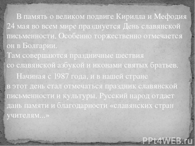 В память о великом подвиге Кирилла и Мефодия 24 мая во всем мире празднуется День славянской письменности. Особенно торжественно отмечается он в Болгарии. Там совершаются праздничные шествия со славянской азбукой и иконами святых братьев. Начиная с …