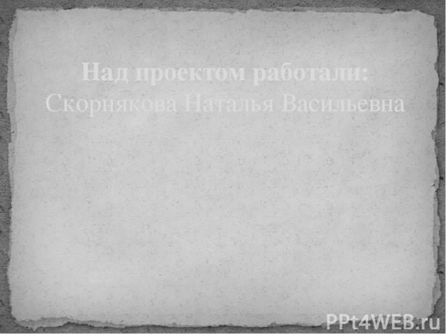 Над проектом работали: Скорнякова Наталья Васильевна