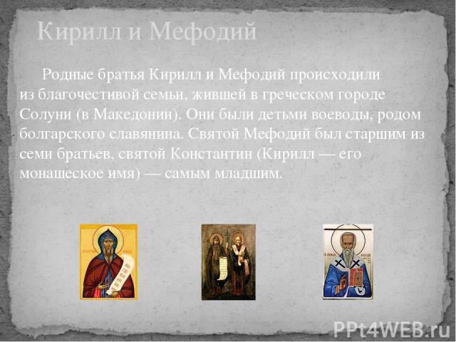 Родные братья Кирилл и Мефодий происходили из благочестивой семьи, жившей в греческом городе Солуни (в Македонии). Они были детьми воеводы, родом болгарского славянина. Святой Мефодий был старшим из семи братьев, святой Константин (Кирилл — его мона…