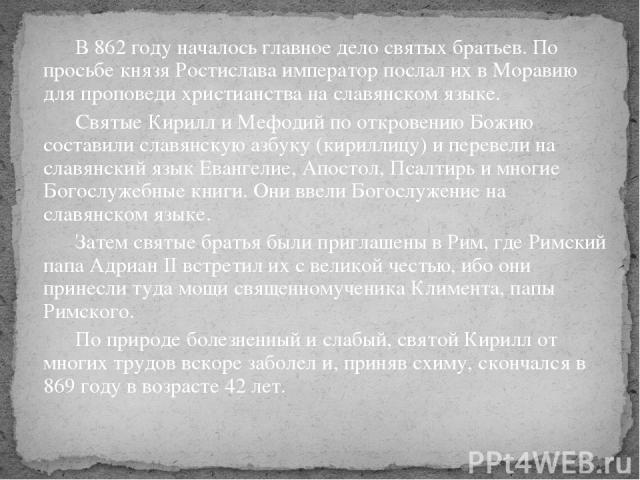 В 862 году началось главное дело святых братьев. По просьбе князя Ростислава император послал их в Моравию для проповеди христианства на славянском языке. Святые Кирилл и Мефодий по откровению Божию составили славянскую азбуку (кириллицу) и перевели…