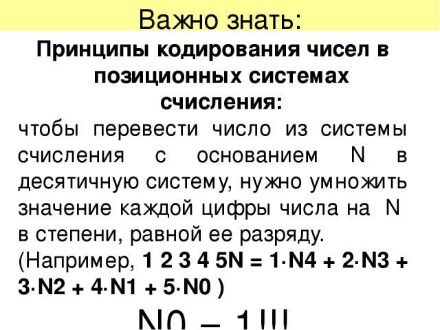 Важно знать: Принципы кодирования чисел в позиционных системах счисления: чтобы перевести число из системы счисления с основанием N в десятичную систему, нужно умножить значение каждой цифры числа на N в степени, равной ее разряду. (Например, 1 2 3 …